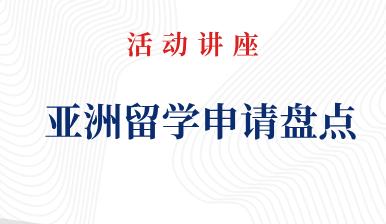 活动预告丨亚洲留学申请盘点